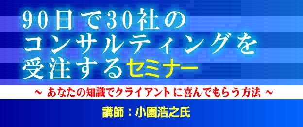 『90日で30社のコンサルティングを受注する』セミナー 講師 小園浩之